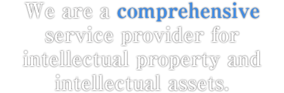 We are a comprehensive service provider for intellectual property and intellectual assets.